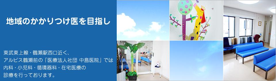 地域のかかりつけ医を目指し 東武東上線・鶴瀬駅西口近く、アルピス鶴瀬前の「医療法人社団 中島医院」では内科・小児科・循環器科・在宅医療の診療を行っております。
